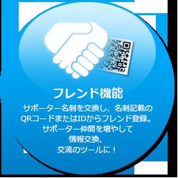 フレンド機能 サポーター名刺を交換し、名刺記載のQRコードまたはIDからフレンド登録。サポーター仲間を増やして情報交換、交流のツールに!